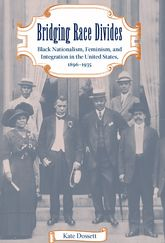 Bridging Race DividesBlack Nationalism, Feminism, and Integration in the United States, 1896-1935
