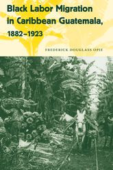 Black Labor Migration in Caribbean Guatemala, 1882–1923