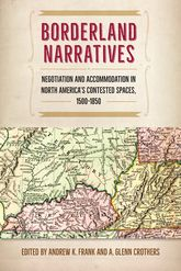 Borderland NarrativesNegotiation and Accommodation in North America's Contested Spaces, 1500-1850